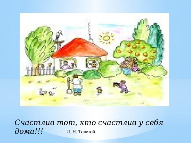 Счастлив тот, кто счастлив у себя дома!!! Л. Н. Толстой.