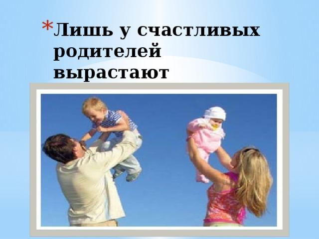Лишь у счастливых родителей вырастают счастливые дети