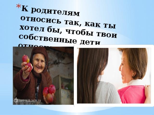 К родителям относись так, как ты хотел бы, чтобы твои собственные дети относились к тебе