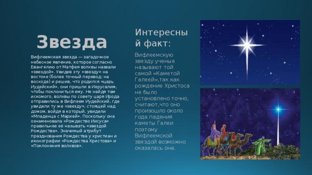 Звезда Интересный факт: Вифлеемскую звезду ученые называют той самой «Каметой Галеей»,так как рождение Христоса не было установлено точно, считают,что оно произошло около года падения каметы Галеи поэтому Вифлеемской звездой возможно оказалась она. Вифлеемская звезда — загадочное небесное явление, которое согласно Евангелию от Матфея волхвы назвали «звездой». Увидев эту «звезду» на востоке (более точный перевод: на восходе) и решив, что родился «царь Иудейский», они пришли в Иерусалим, чтобы поклониться ему. Не найдя там искомого, волхвы по совету царя Ирода отправились в Вифлеем Иудейский, где увидели ту же «звезду», стоящей над домом, войдя в который, увидели «Младенца с Марией». Поскольку она ознаменовала «Рождество Иисуса» правильнее её называть «звездой Рождества». Значимый атрибут празднования Рождества у христиан и иконографии «Рождества Христова» и «Поклонения волхвов».