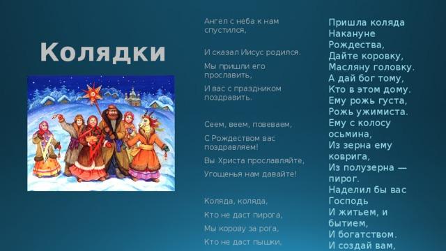 Колядки Пришла коляда Ангел с неба к нам спустился, Накануне Рождества, И сказал Иисус родился. Дайте коровку, Мы пришли его прославить, Масляну головку. И вас с праздником поздравить. А дай бог тому, Кто в этом дому. Ему рожь густа, Сеем, веем, повеваем, С Рождеством вас поздравляем! Рожь ужимиста. Ему с колосу осьмина, Вы Христа прославляйте, Из зерна ему коврига, Угощенья нам давайте! Из полузерна — пирог. Наделил бы вас Господь Коляда, коляда, И житьем, и бытием, Кто не даст пирога, Мы корову за рога, И богатством. И создай вам, Господи, Еще лучше того! Кто не даст пышки, Мы тому в лоб шишки, Кто не даст пятачок, Тому шею на бочок.