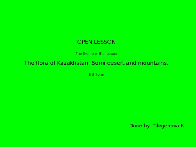 OPEN LESSON   The theme of the lesson:   The flora of Kazakhstan: Semi-desert and mountains.   8 th form    Done by: Tilegenova K.