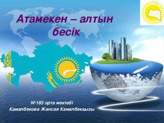 Атамекен – алтын  бесік № 185 орта мектебі Камалбекова Жансая Камалбекқызы