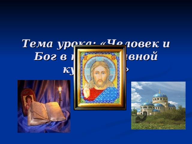 Тема урока: «Человек и Бог в православной культуре»