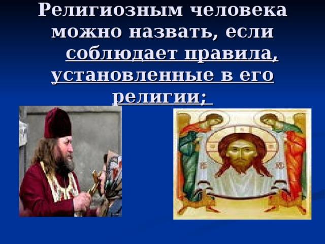 Религиозным человека можно назвать, если   соблюдает правила, установленные в его религии;