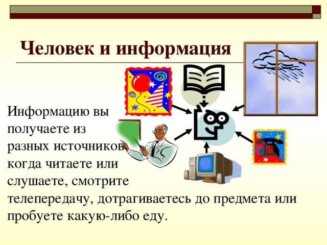Человек и информация Информацию вы  получаете из  разных источников:  когда читаете или  слушаете, смотрите  телепередачу, дотрагиваетесь до предмета или пробуете какую-либо еду.