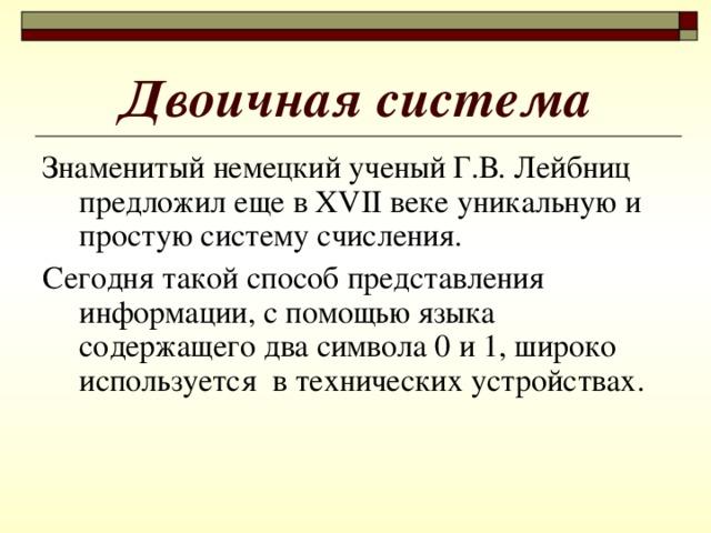 Двоичная система Знаменитый немецкий ученый Г.В. Лейбниц предложил еще в XVII веке уникальную и простую систему счисления. Сегодня такой способ представления информации, с помощью языка содержащего два символа 0 и 1, широко используется в технических устройствах.