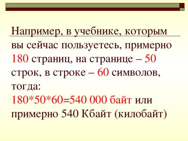 Например, в учебнике, которым вы сейчас пользуетесь, примерно  180 страниц, на странице – 50 строк, в строке – 60 символов, тогда:  180*50*60=540 000 байт или  примерно 540 Кбайт (килобайт)