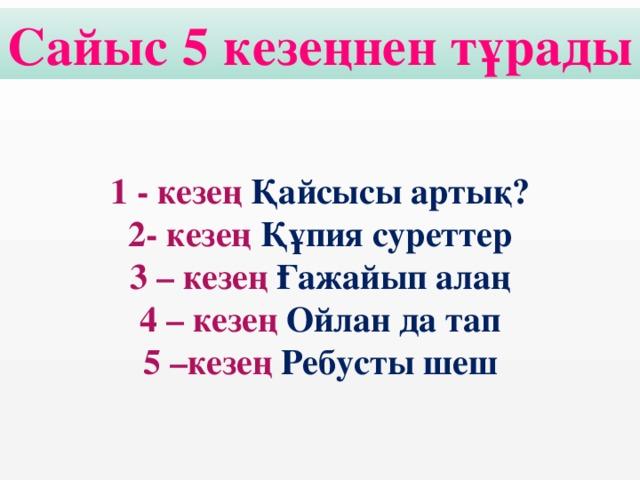 Сайыс 5 кезеңнен тұрады 1 - кезең Қайсысы артық? 2- кезең Құпия суреттер 3 – кезең Ғажайып алаң 4 – кезең Ойлан да тап 5 –кезең Ребусты шеш