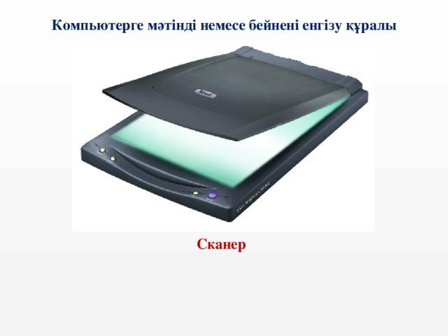 Компьютерге мәтінді немесе бейнені енгізу құралы  Сканер