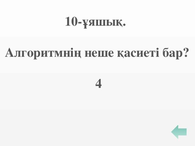 10-ұяшық.  Алгоритмнің неше қасиеті бар?   4