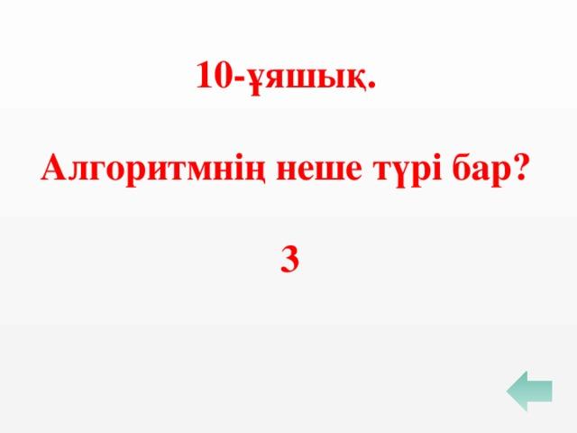 10-ұяшық.  Алгоритмнің неше түрі бар?  3
