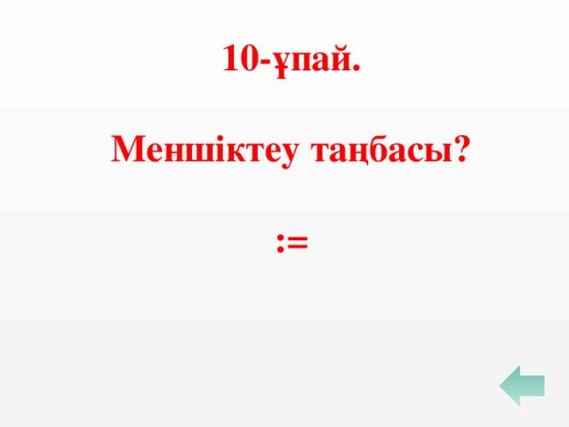 10-ұпай.   Меншіктеу таңбасы?  :=