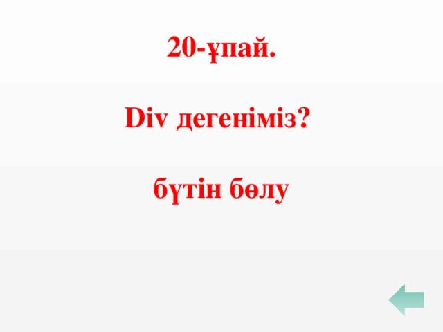 20-ұпай.  Div дегеніміз?  бүтін бөлу