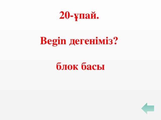 20-ұпай.  Begin дегеніміз?  блок басы