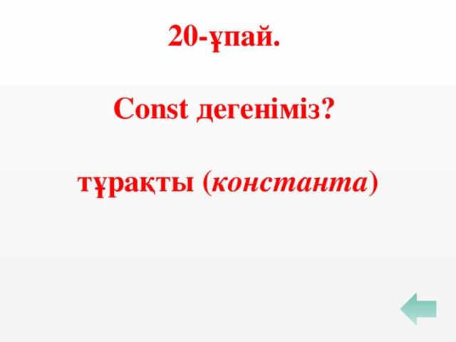 20-ұпай.  Const дегеніміз?  тұрақты ( константа )