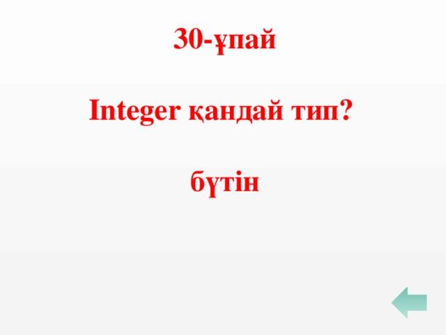 30-ұпай  Integer қандай тип?  бүтін