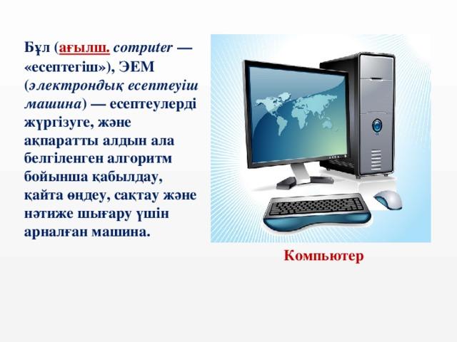 Бұл ( ағылш.  computer — «есептегіш»), ЭЕМ ( электрондық есептеуіш машина )— есептеулерді жүргізуге, және ақпаратты алдын ала белгіленген алгоритм бойынша қабылдау, қайта өңдеу, сақтау және нәтиже шығару үшін арналған машина.  Компьютер