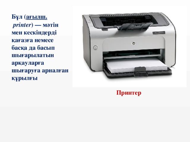 Бұл ( ағылш.  printer )— мәтін мен кескіндерді қағазға немесе басқа да басып шығарылатын арқауларға шығаруға арналған құрылғы  Принтер
