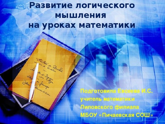 Развитие логического мышления  на уроках математики Подготовила Евсеева И.С. учитель математики Липовского филиала МБОУ «Пичаевская СОШ»