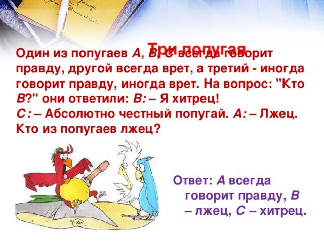 Три попугая   Один из попугаев А , В , С всегда говорит правду, другой всегда врет, а третий - иногда говорит правду, иногда врет. На вопрос: