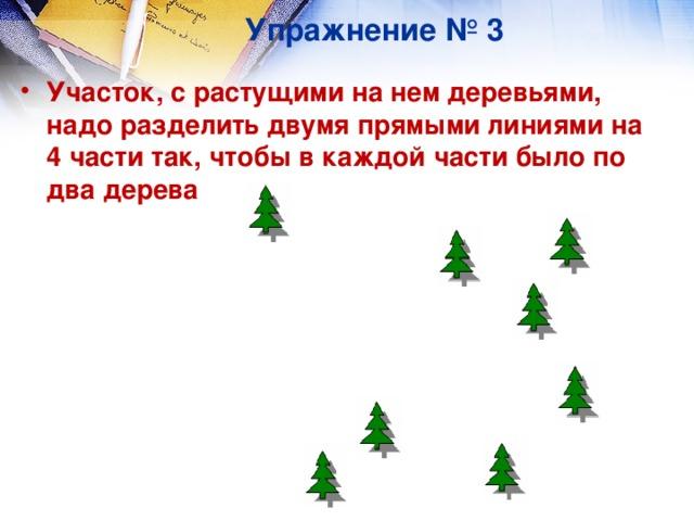 Упражнение № 3 Участок, с растущими на нем деревьями, надо разделить двумя прямыми линиями на 4 части так, чтобы в каждой части было по два дерева