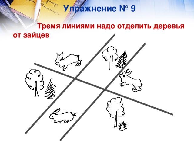 Упражнение № 9  Тремя линиями надо отделить деревья от зайцев