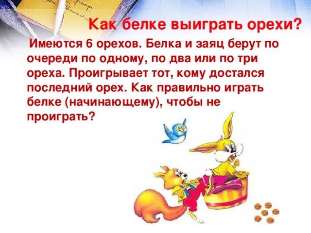 Как белке выиграть орехи?    Имеются 6 орехов. Белка и заяц берут по очереди по одному, по два или по три ореха. Проигрывает тот, кому достался последний орех. Как правильно играть белке (начинающему), чтобы не проиграть?