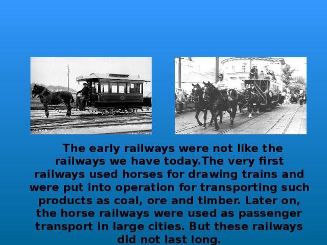 The early railways were not like the railways we have today.The very first railways used horses for drawing trains and were put into operation for transporting such products as coal,  ore and timber. Later on, the horse railways were used as passenger transport in large cities. But these railways did not last long.