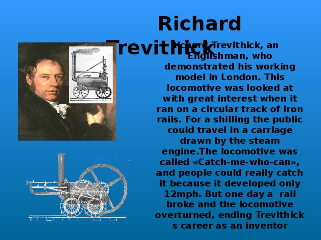 Richard Trevith i ck Richard Trevithick, an Englishman,  who demonstrated his working model in London. This locomotive was looked at with great interest when it ran on a circular track of iron rails.  For a shilling the public could travel in a carriage drawn by the steam engine.The locomotive was called «Catch-me-who-can», and people could really catch it because it developed only 12mph.  But one day a rail broke and the locomotive overturned,  ending Trevithick s career as an inventor