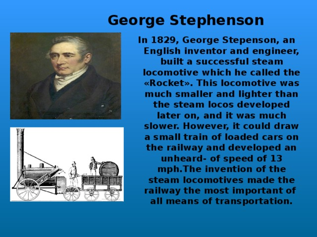 George Stephenson In 1829, George Stepenson, an English inventor and engineer, built a successful steam locomotive which he called the «Rocket». This locomotive was much smaller and lighter than the steam locos developed later on,  and it was much slo w er. However, it could draw a small train of loaded cars on the railway and developed an unheard- of speed of 13 mph.The invention of the steam locomotives made the railway the most important of all means of transportation.