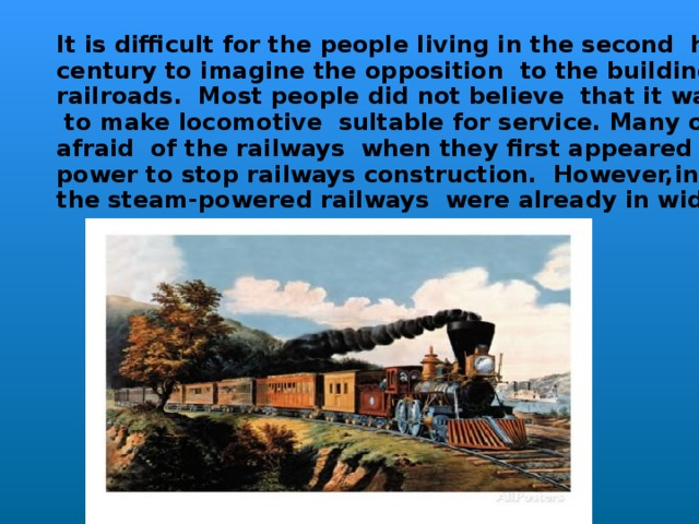 It is difficult for the people living in the second halt of the 20 th  century to imagine the opposition to the building of the early railroads. Most people did not believe that it was possible  to make locomotive sultable for service. Many of them were afraid of the railways when they first appeared and did all in their power to stop railways construction. However,in 1824 the steam-powered railways were already in wide use in Englan d.