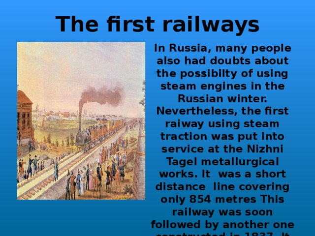 The first railways In Russia,  many people also had doubts about the possibilty of using steam engines in the Russian winter. Nevertheless, the first raiway using steam traction was put into service at the Nizhni Tagel metallurgical works. It was a short distance Iine covering only 854 metres This railway was soon followed by another one constructed in 1837. It was a  5-mile public railway between St. Petersburg and Tsarskoye Selo