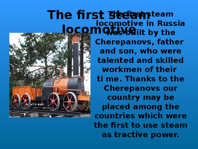 The first steam locomotive in Russia was built b y the Cherepanovs, father and son , who were talented and skilled workmen of their ti  me . Thanks to the Cherepanovs our country may be placed among the countries which were the first to use steam as tractive power. The first steam locomotive