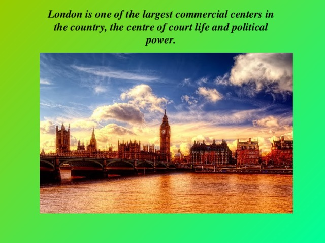 London is one of the largest commercial centers in the country, the centre of court life and political power.