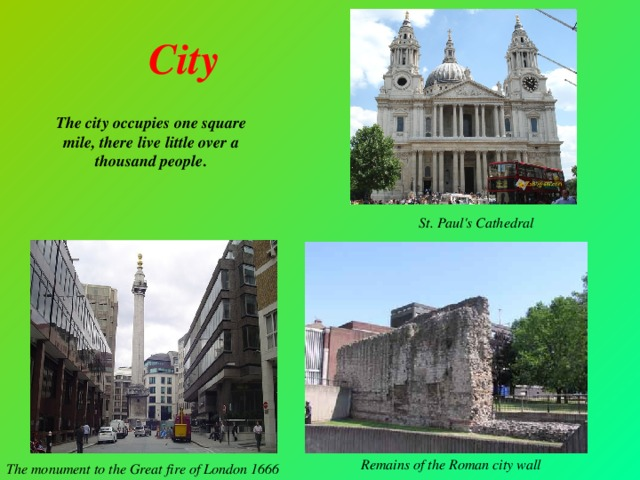 City The city occupies one square mile, there live little over a thousand people. St. Paul's Cathedral Remains of the Roman city wall The monument to the Great fire of London 1666