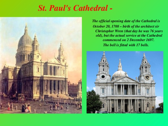 St. Paul's Cathedral -  The official opening date of the Cathedral is October 20, 1708 – birth of the architect sir Christopher Wren (that day he was 76 years old), but the actual service at the Cathedral commenced on 2 December 1697. The bell is fitted with 17 bells.