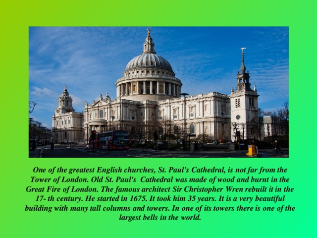 One of the greatest English churches, St. Paul's Cathedral, is not far from the Tower of London. Old St. Paul's Cathedral was made of wood and burnt in the Great Fire of London. The famous architect Sir Christopher Wren rebuilt it in the 17- th century. He started in 1675. It took him 35 years. It is a very beautiful building with many tall columns and towers. In оne of its towers there is one of the largest bells in the world.