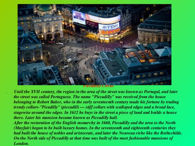Piccadilly Circus . Until the XVII century, the region in the area of the street was known as Portugal, and later the street was called Portuguese. The name