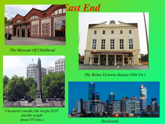 East End        The Museum Of Childhood The Reina Victoria theatre (Old Vic) Cleopatra's needle (the height 20,87 and the weight  about 187 tons.) Docklands