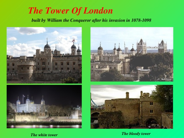 The Tower Of London  built by William the Conqueror after his invasion in 1078-1098 The bloody tower The white tower