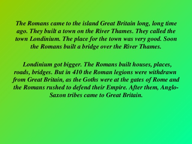 The Romans came to the island Great Britain long, long time ago. They built a town on the River Thames. They called the town Londinium. The place for the town was very good. Soon the Romans built a bridge over the River Thames.   Londinium got bigger. The Romans built houses, places, roads, bridges. But in 410 the Roman legions were withdrawn from Great Britain, as the Goths were at the gates of Rome and the Romans rushed to defend their Empire. After them, Anglo-Saxon tribes came to Great Britain.