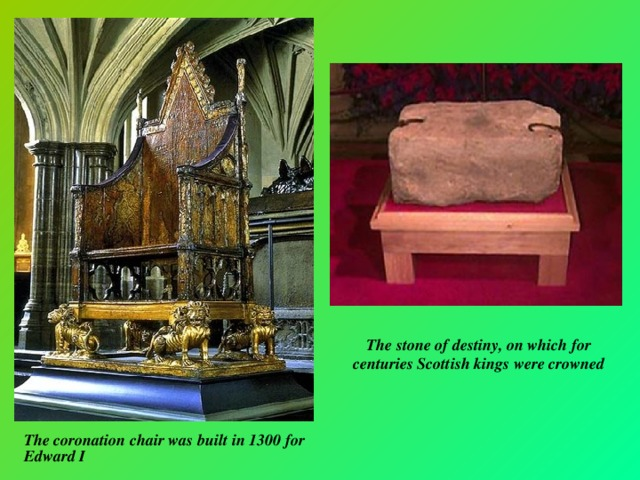 The stone of destiny, on which for centuries Scottish kings were crowned The coronation chair was built in 1300 for Edward I
