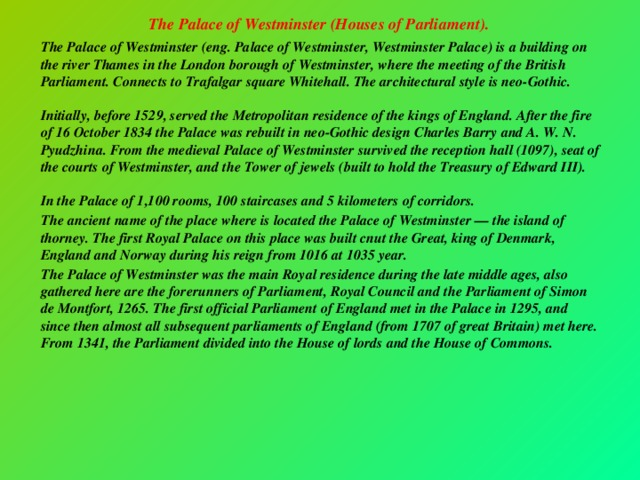 The Palace of Westminster (Houses of Parliament).   The Palace of Westminster (eng. Palace of Westminster, Westminster Palace) is a building on the river Thames in the London borough of Westminster, where the meeting of the British Parliament. Connects to Trafalgar square Whitehall. The architectural style is neo-Gothic.   Initially, before 1529, served the Metropolitan residence of the kings of England. After the fire of 16 October 1834 the Palace was rebuilt in neo-Gothic design Charles Barry and A. W. N. Pyudzhina. From the medieval Palace of Westminster survived the reception hall (1097), seat of the courts of Westminster, and the Tower of jewels (built to hold the Treasury of Edward III).   In the Palace of 1,100 rooms, 100 staircases and 5 kilometers of corridors.  The ancient name of the place where is located the Palace of Westminster — the island of thorney. The first Royal Palace on this place was built cnut the Great, king of Denmark, England and Norway during his reign from 1016 at 1035 year.  The Palace of Westminster was the main Royal residence during the late middle ages, also gathered here are the forerunners of Parliament, Royal Council and the Parliament of Simon de Montfort, 1265. The first official Parliament of England met in the Palace in 1295, and since then almost all subsequent parliaments of England (from 1707 of great Britain) met here. From 1341, the Parliament divided into the House of lords and the House of Commons.