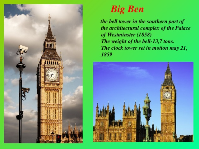 Big Ben  the bell tower in the southern part of the architectural complex of the Palace of Westminster (1858)  The weight of the bell-13,7 tons.  The clock tower set in motion may 21, 1859