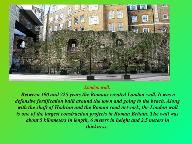 London wall.  Between 190 and 225 years the Romans created London wall. It was a defensive fortification built around the town and going to the beach. Along with the shaft of Hadrian and the Roman road network, the London wall is one of the largest construction projects in Roman Britain. The wall was about 5 kilometers in length, 6 meters in height and 2.5 meters in thickness.