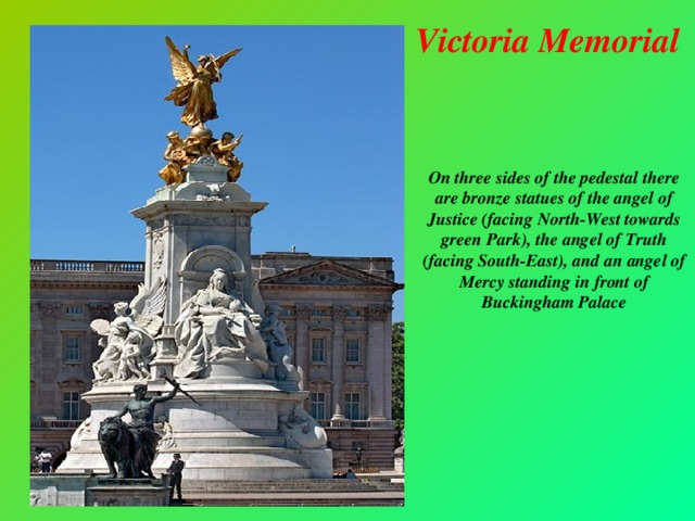 Victoria Memorial On three sides of the pedestal there are bronze statues of the angel of Justice (facing North-West towards green Park), the angel of Truth (facing South-East), and an angel of Mercy standing in front of Buckingham Palace