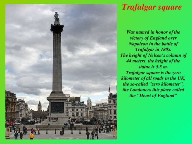 Trafalgar square   Was named in honor of the victory of England over Napoleon in the battle of Trafalgar in 1805.  The height of Nelson's column of 44 meters, the height of the statue is 5.5 m.  Trafalgar square is the zero kilometer of all roads in the UK, the so-called