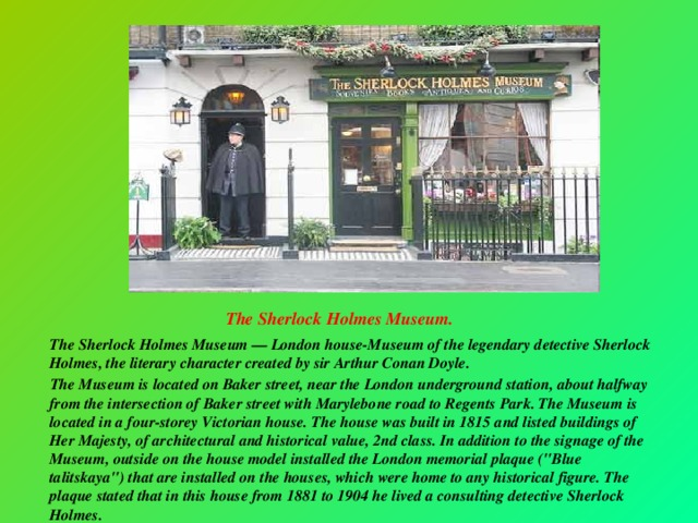 The Sherlock Holmes Museum.   The Sherlock Holmes Museum — London house-Museum of the legendary detective Sherlock Holmes, the literary character created by sir Arthur Conan Doyle.  The Museum is located on Baker street, near the London underground station, about halfway from the intersection of Baker street with Marylebone road to Regents Park. The Museum is located in a four-storey Victorian house. The house was built in 1815 and listed buildings of Her Majesty, of architectural and historical value, 2nd class. In addition to the signage of the Museum, outside on the house model installed the London memorial plaque (