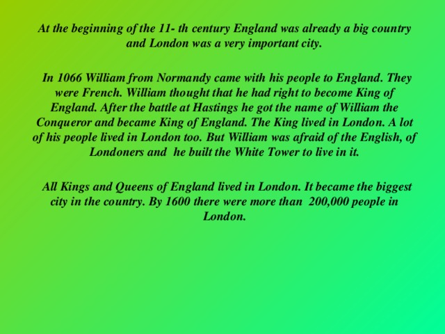 At the beginning of the 11- th century England was already a big country and London was a very important city.   In 1066 William from Normandy came with his people to England. They were French. William thought that he had right to become King of England. After the battle at Hastings he got the name of William the Conqueror and became King of England. The King lived in London. A lot of his people lived in London too. But William was afraid of the English, of Londoners and he built the White Tower to live in it.   All Kings and Queens of England lived in London. It became the biggest city in the country. By 1600 there were more than 200,000 people in London.